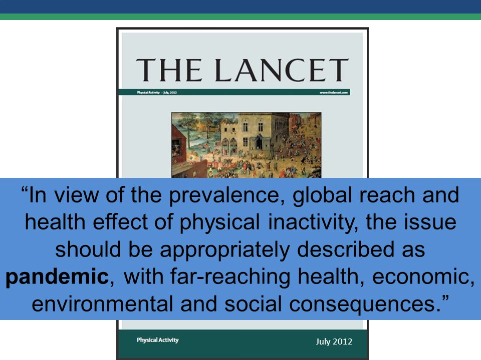 In view of the prevalence, global reach and health effect of physical inactivity, the issue should be appropriately described as pandemic, with far-reaching health, economic, environmental and social consequences. July 2012