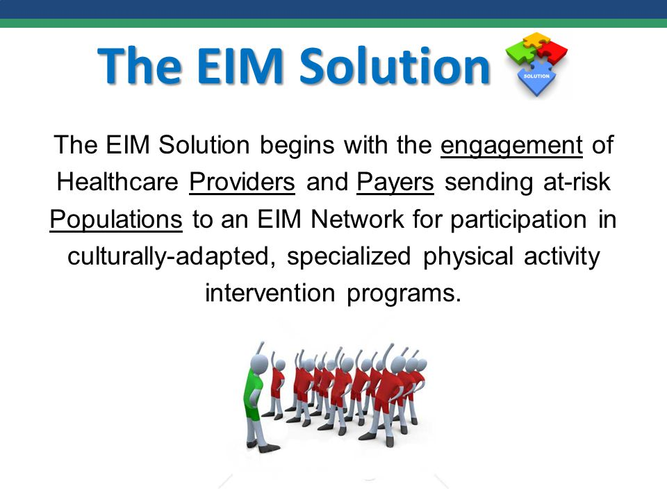 The EIM Solution The EIM Solution begins with the engagement of Healthcare Providers and Payers sending at-risk Populations to an EIM Network for participation in culturally-adapted, specialized physical activity intervention programs.