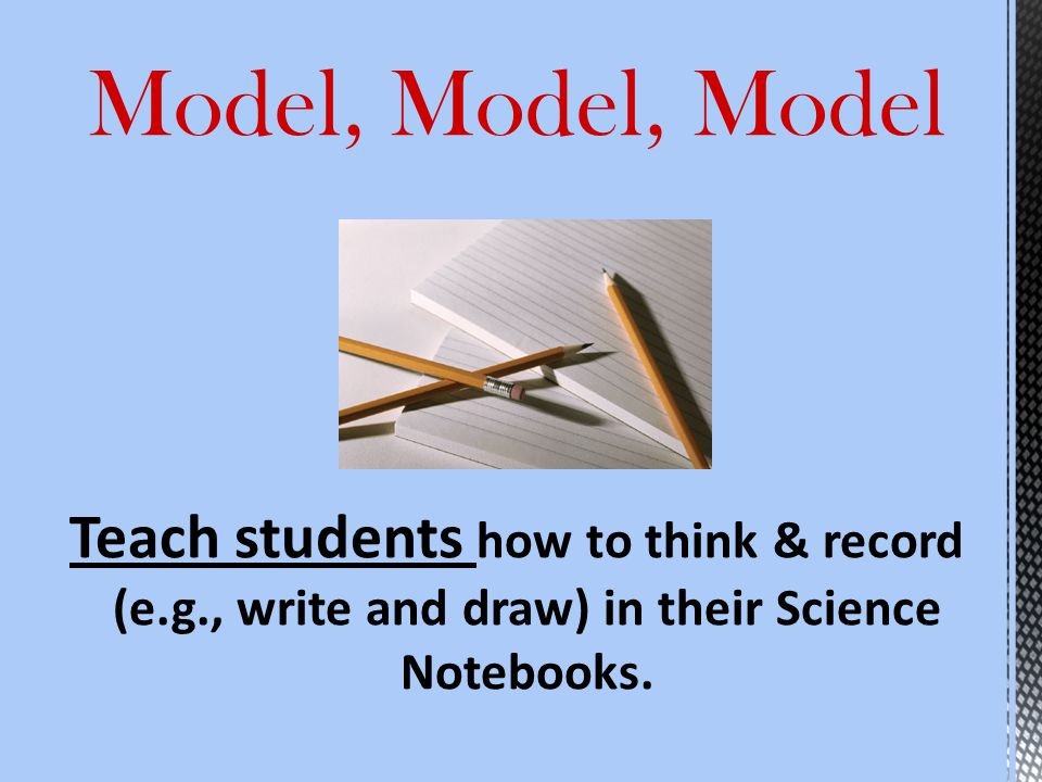 Model, Model, Model Teach students how to think & record (e.g., write and draw) in their Science Notebooks.