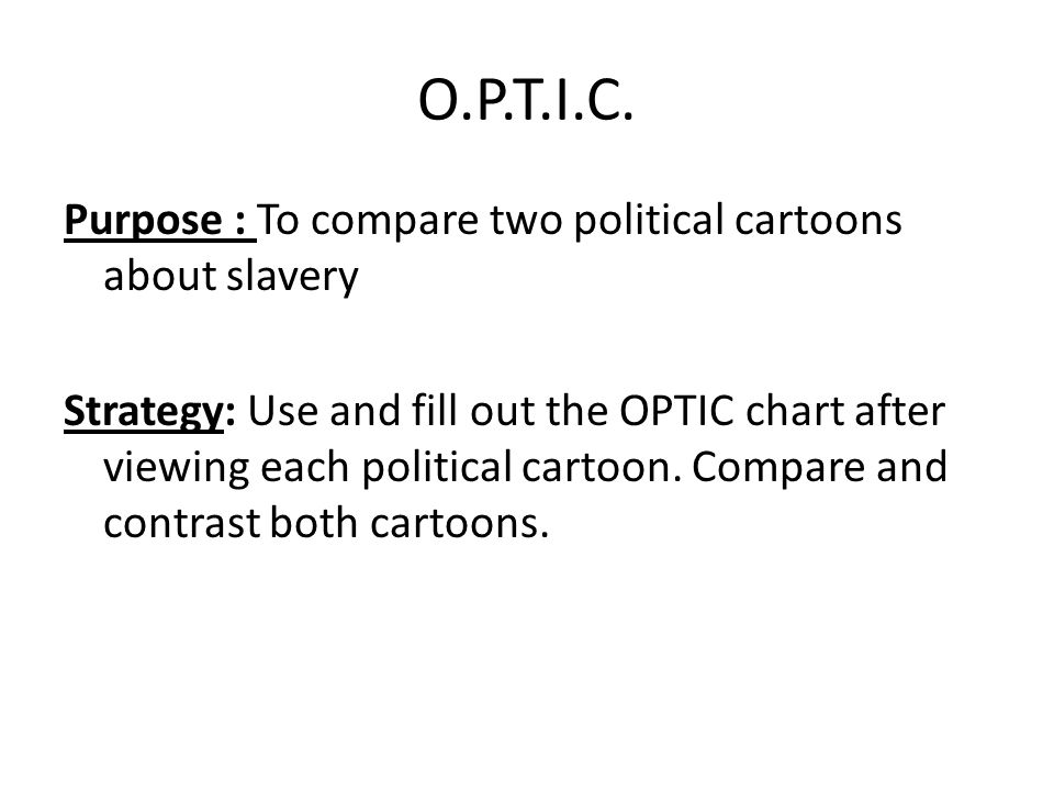 O.P.T.I.C. Purpose : To compare two political cartoons about slavery Strategy: Use and fill out the OPTIC chart after viewing each political cartoon.