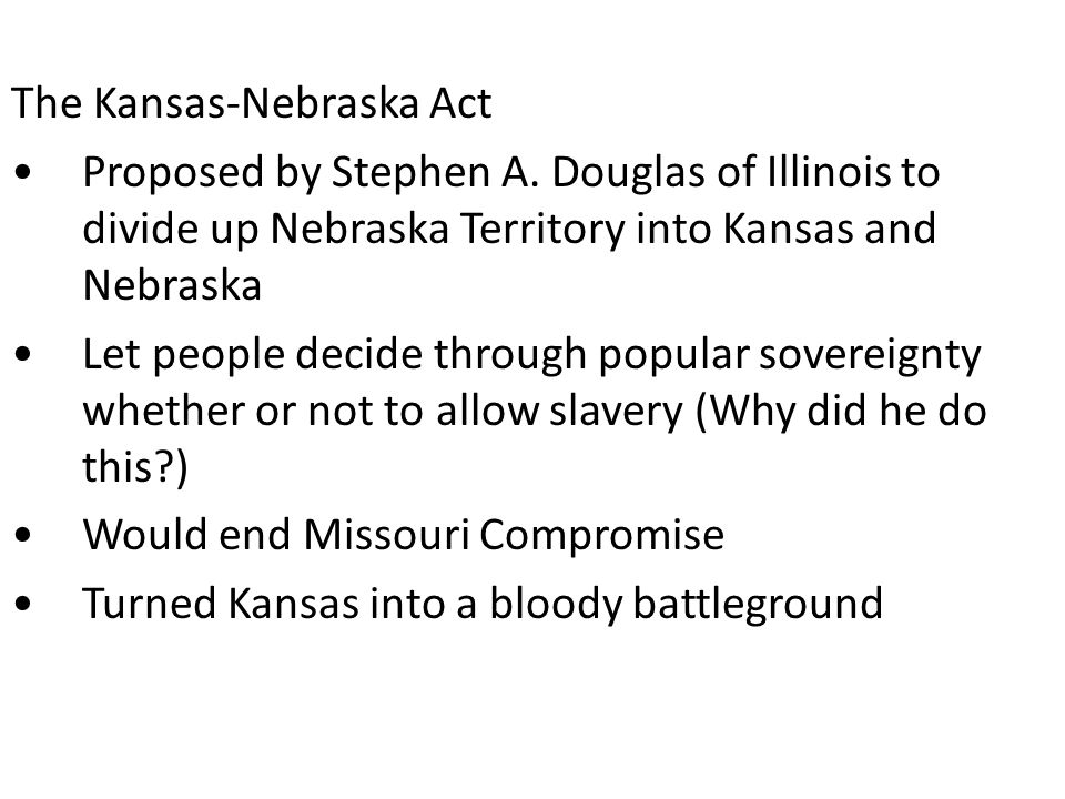 BLEEDING KANSAS The race for Kansas was on...both supporters and opponents attempted to populate Kansas to win the vote over slavery As the election neared, a group of pro-slavery border ruffians from Missouri attempted to cross into Kansas Violence erupted – Bleeding Kansas is the legacy Finally, after years of fighting, Kansas is admitted as a free state in 1861