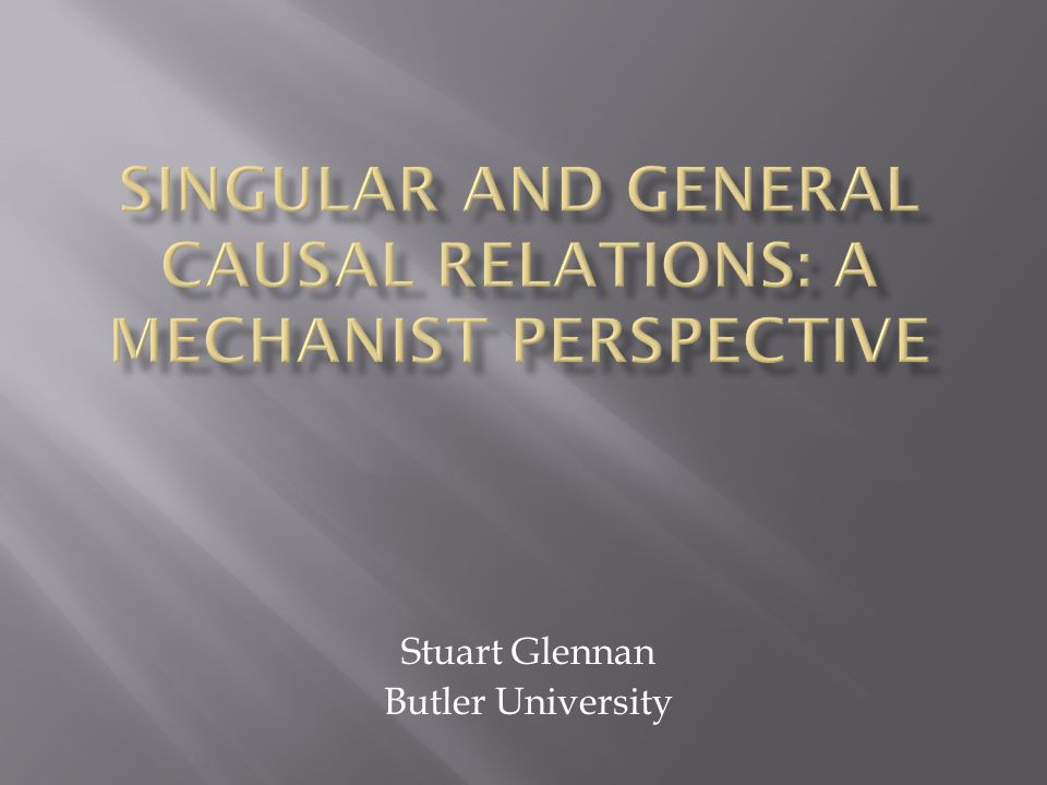  The generalist view: Particular events are causally related because they fall under general laws  The singularist view: Causal relations obtain between particular entities, and causal generalizations are true, to the extent they are true, in virtue of generalizing over singular causal facts.