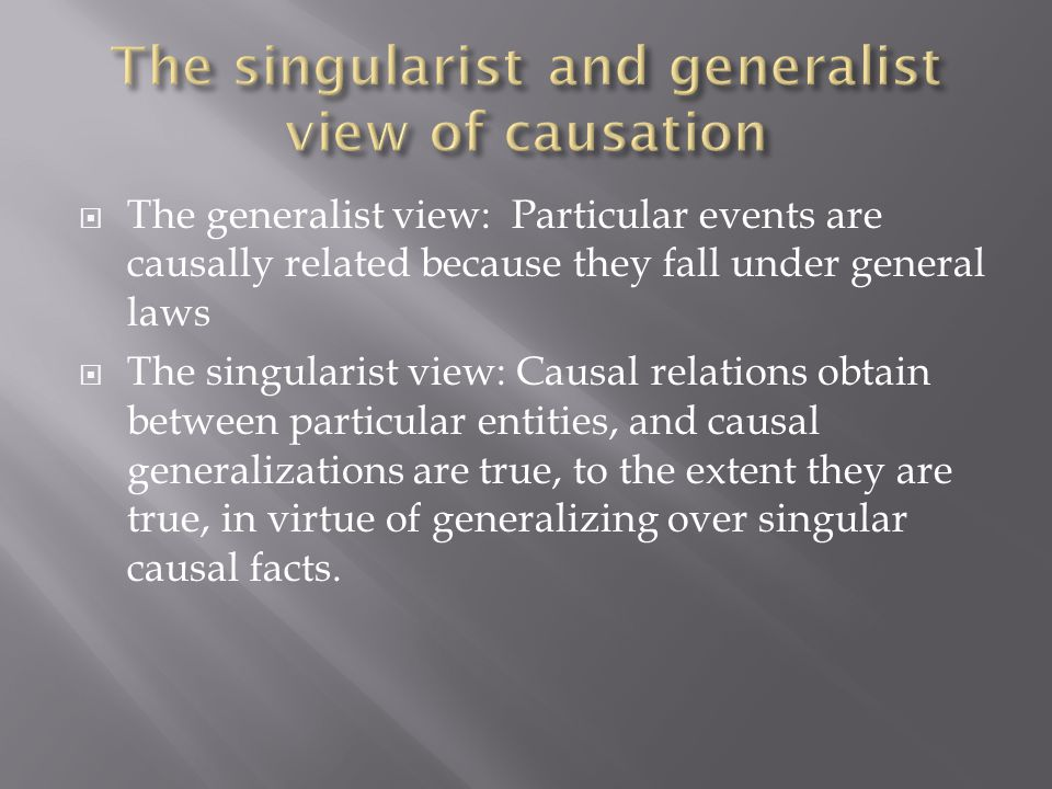  The generalist view: Particular events are causally related because they fall under general laws  The singularist view: Causal relations obtain bet