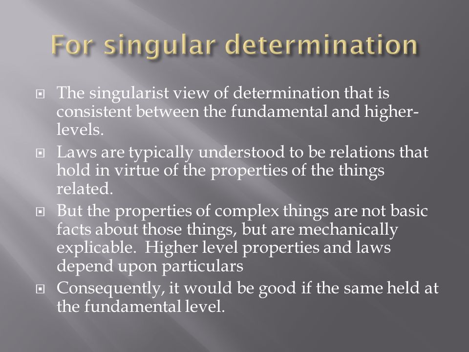  The singularist view of determination that is consistent between the fundamental and higher- levels.  Laws are typically understood to be relations
