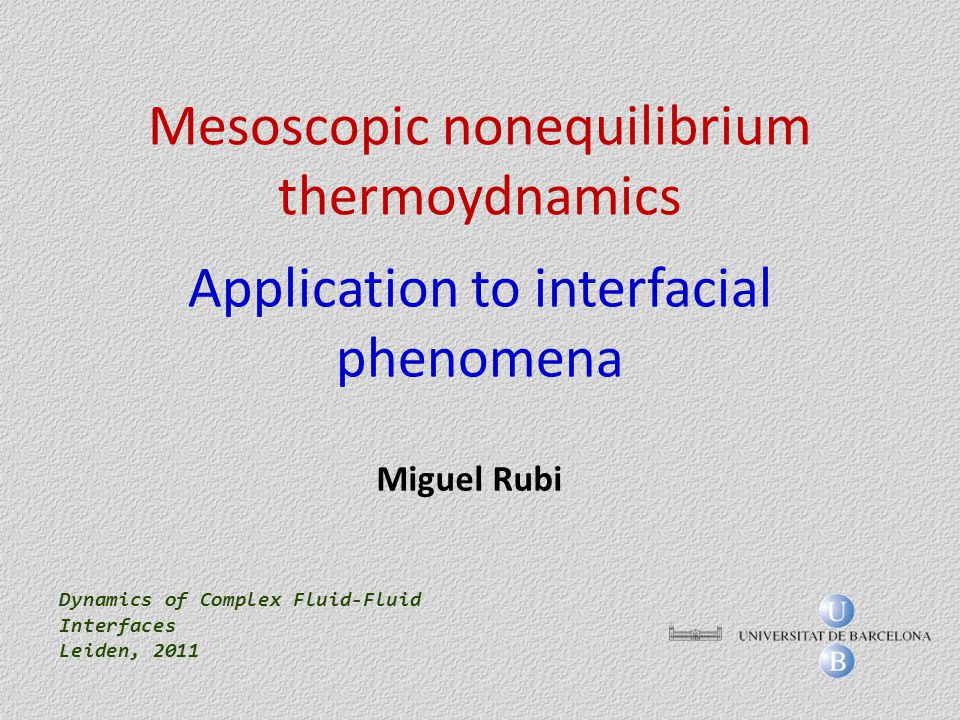 Mesoscopic nonequilibrium thermoydnamics Application to interfacial phenomena Dynamics of Complex Fluid-Fluid Interfaces Leiden, 2011 Miguel Rubi