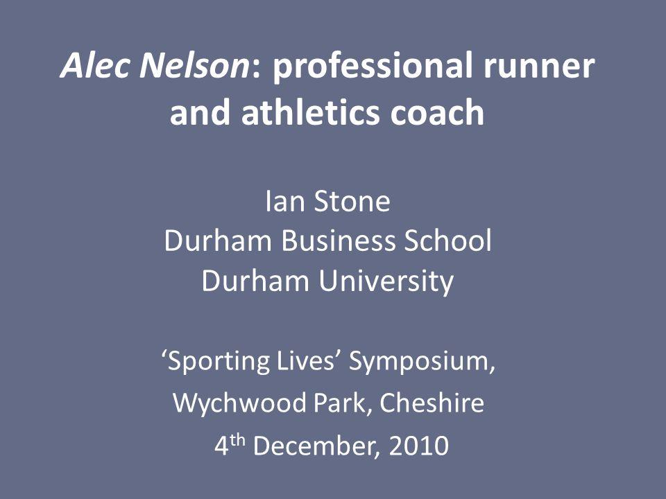 Alec Nelson: professional runner and athletics coach Ian Stone Durham Business School Durham University 'Sporting Lives' Symposium, Wychwood Park, Che