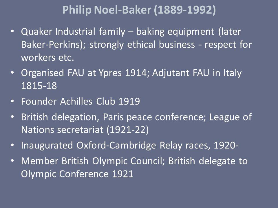 Philip Noel-Baker (1889-1992) Quaker Industrial family – baking equipment (later Baker-Perkins); strongly ethical business - respect for workers etc.
