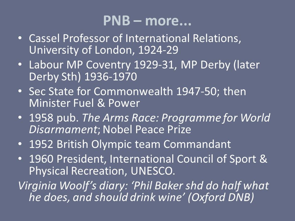PNB – more... Cassel Professor of International Relations, University of London, 1924-29 Labour MP Coventry 1929-31, MP Derby (later Derby Sth) 1936-1