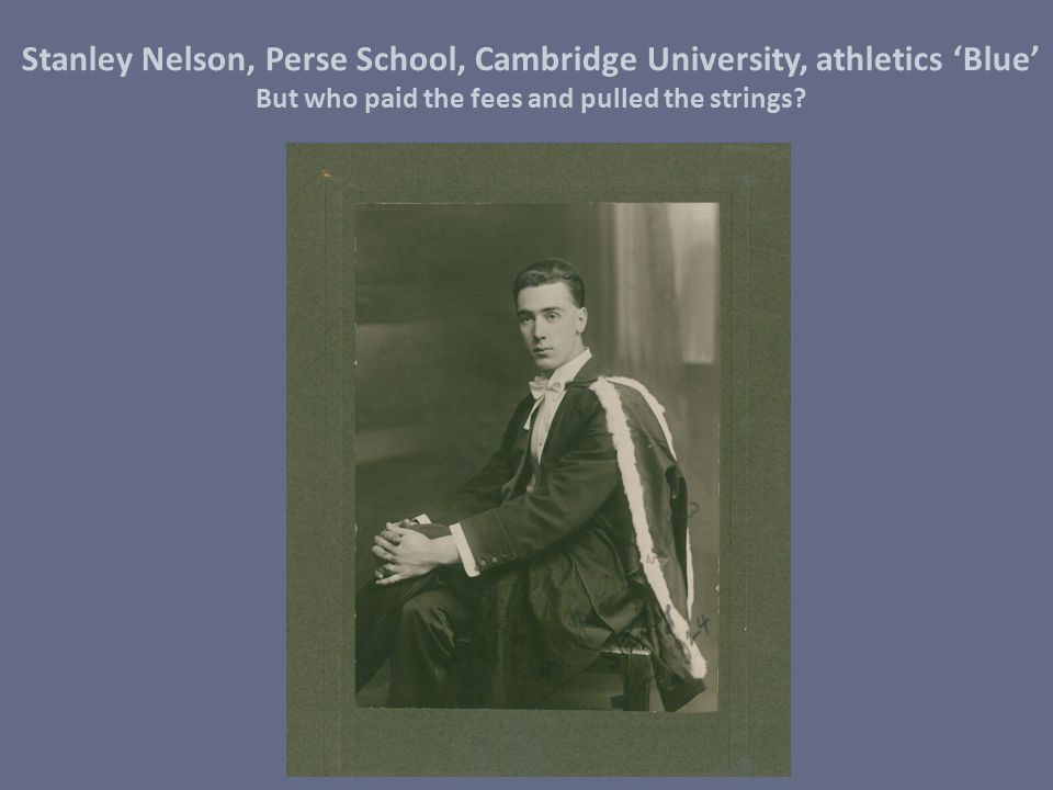 Stanley Nelson, Perse School, Cambridge University, athletics 'Blue' But who paid the fees and pulled the strings?