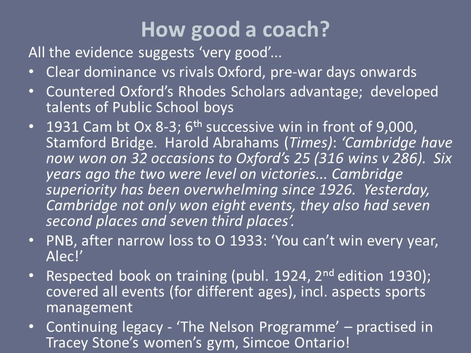 How good a coach? All the evidence suggests 'very good'... Clear dominance vs rivals Oxford, pre-war days onwards Countered Oxford's Rhodes Scholars a