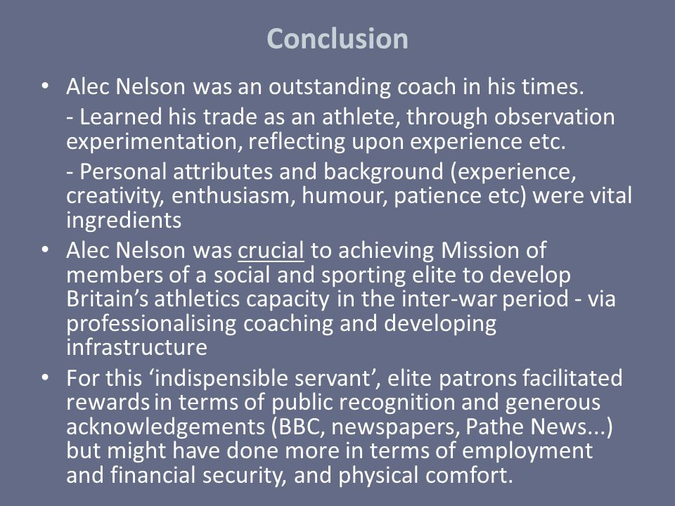 Conclusion Alec Nelson was an outstanding coach in his times. - Learned his trade as an athlete, through observation experimentation, reflecting upon