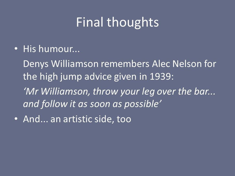 Final thoughts His humour... Denys Williamson remembers Alec Nelson for the high jump advice given in 1939: 'Mr Williamson, throw your leg over the ba