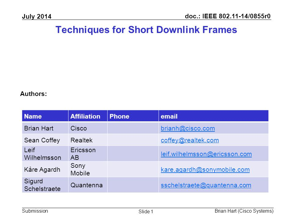 doc.: IEEE 802.11-14/0855r0 Submission July 2014 Brian Hart (Cisco Systems) Slide 1 Techniques for Short Downlink Frames Authors: NameAffiliationPhoneemail Brian HartCiscobrianh@cisco.com Sean CoffeyRealtekcoffey@realtek.com Leif Wilhelmsson Ericsson AB leif.wilhelmsson@ericsson.com Kåre Agardh Sony Mobile kare.agardh@sonymobile.com Sigurd Schelstraete Quantennasschelstraete@quantenna.com