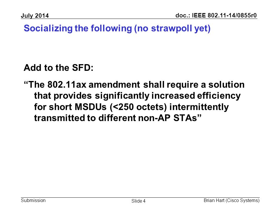 doc.: IEEE 802.11-14/0855r0 Submission July 2014 Brian Hart (Cisco Systems) Slide 4 Socializing the following (no strawpoll yet) Add to the SFD: The 802.11ax amendment shall require a solution that provides significantly increased efficiency for short MSDUs (<250 octets) intermittently transmitted to different non-AP STAs