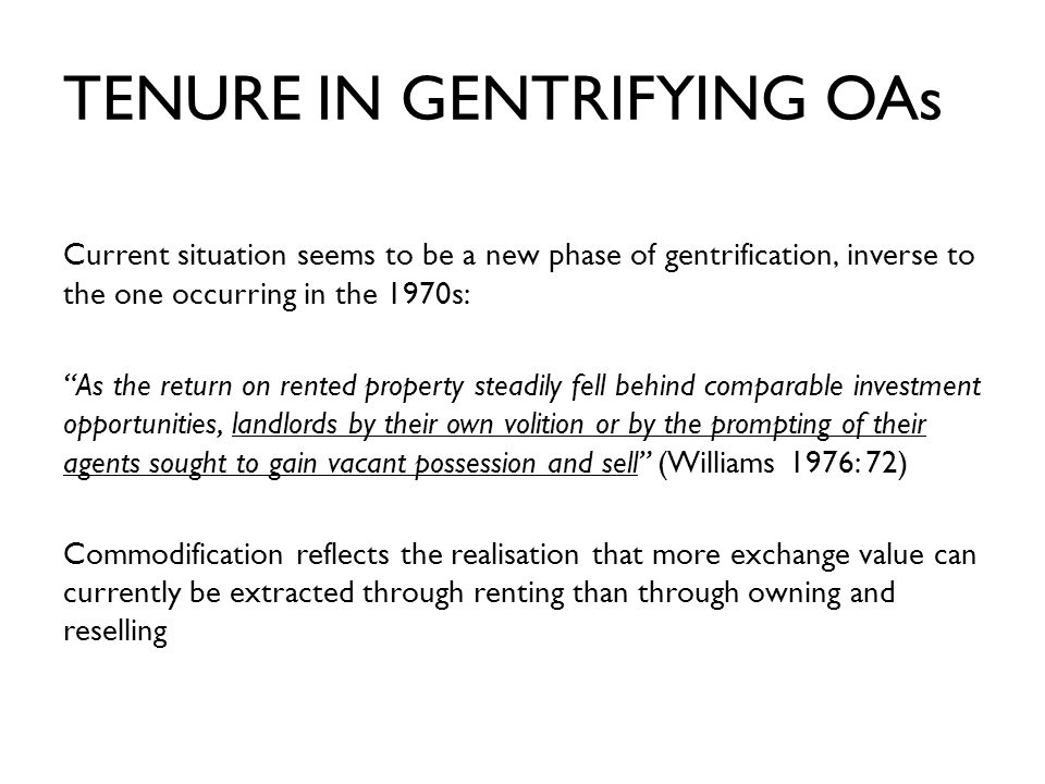 TENURE IN GENTRIFYING OAs Current situation seems to be a new phase of gentrification, inverse to the one occurring in the 1970s: As the return on rented property steadily fell behind comparable investment opportunities, landlords by their own volition or by the prompting of their agents sought to gain vacant possession and sell (Williams 1976: 72) Commodification reflects the realisation that more exchange value can currently be extracted through renting than through owning and reselling