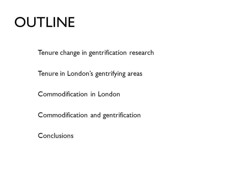 OUTLINE Tenure change in gentrification research Tenure in London's gentrifying areas Commodification in London Commodification and gentrification Conclusions