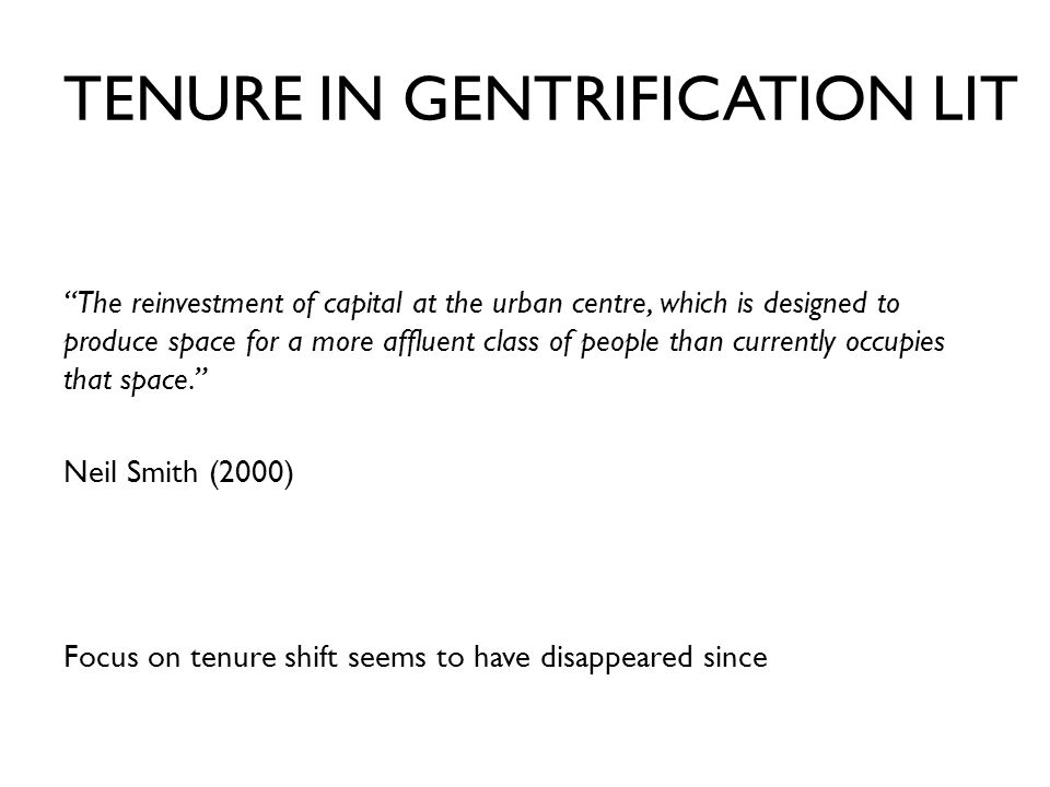 TENURE IN GENTRIFICATION LIT The reinvestment of capital at the urban centre, which is designed to produce space for a more affluent class of people than currently occupies that space. Neil Smith (2000) Focus on tenure shift seems to have disappeared since
