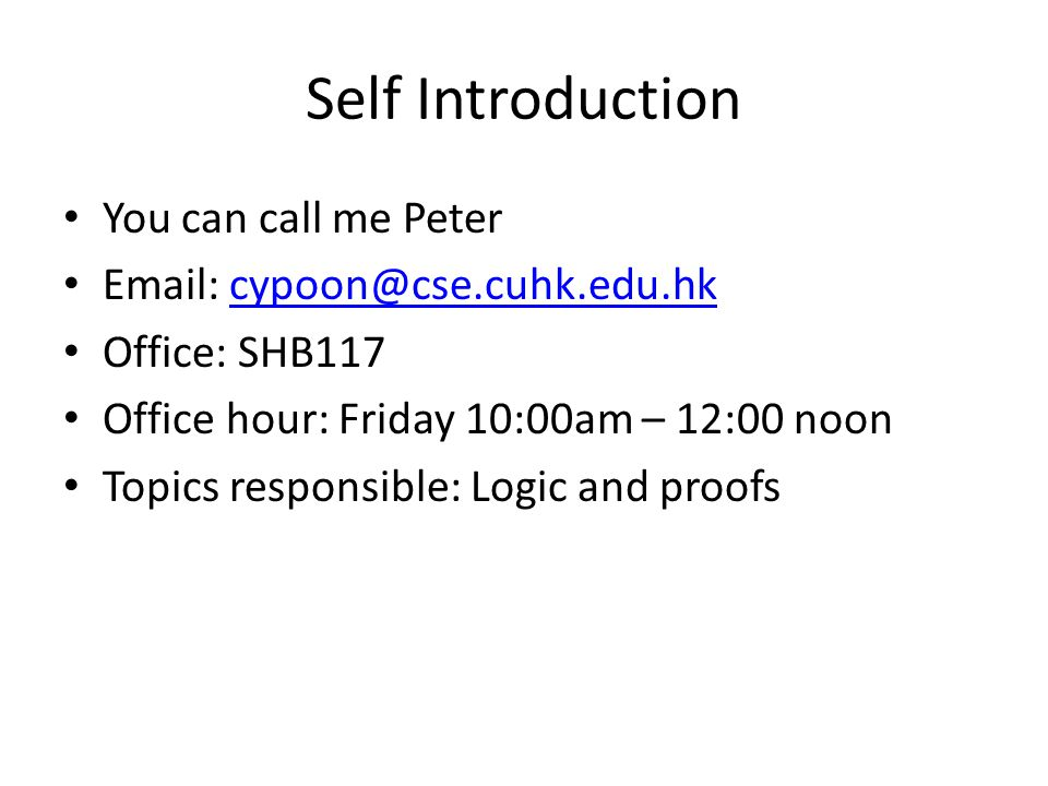 Self Introduction You can call me Peter Email: cypoon@cse.cuhk.edu.hkcypoon@cse.cuhk.edu.hk Office: SHB117 Office hour: Friday 10:00am – 12:00 noon To