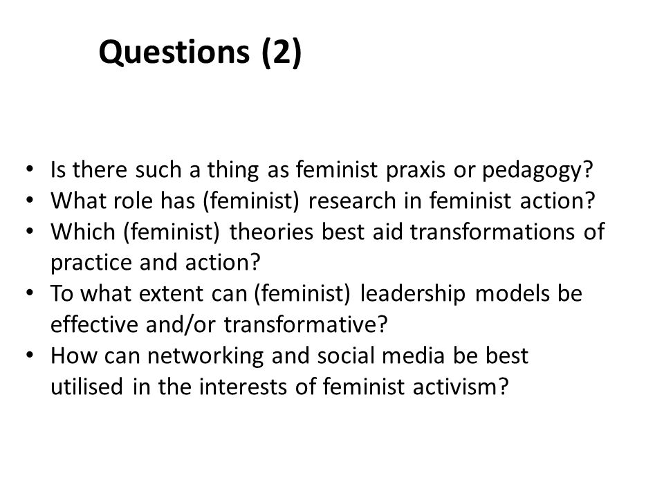 Questions (2) Is there such a thing as feminist praxis or pedagogy.