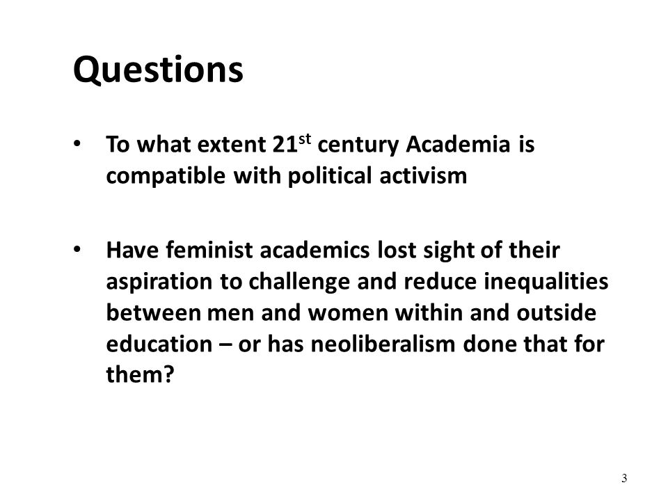 3 To what extent 21 st century Academia is compatible with political activism Have feminist academics lost sight of their aspiration to challenge and reduce inequalities between men and women within and outside education – or has neoliberalism done that for them.