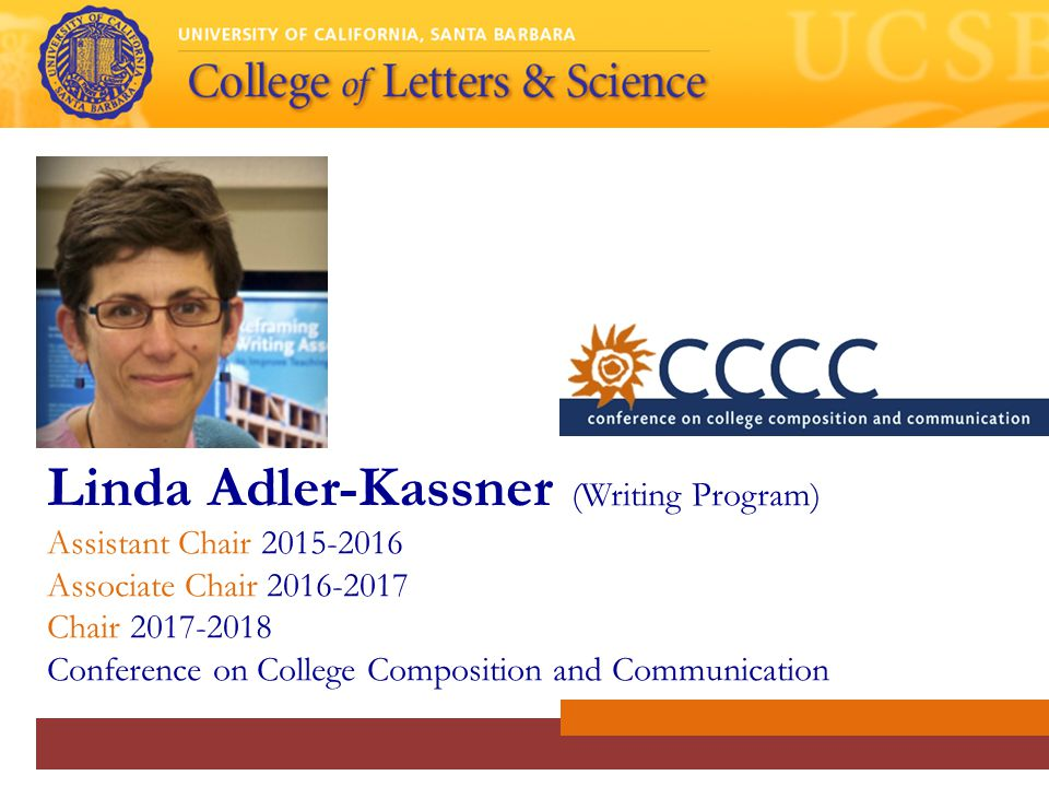 Linda Adler-Kassner (Writing Program) Assistant Chair 2015-2016 Associate Chair 2016-2017 Chair 2017-2018 Conference on College Composition and Communication