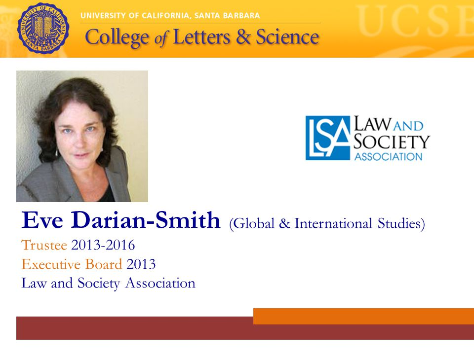 Eve Darian-Smith (Global & International Studies) Trustee 2013-2016 Executive Board 2013 Law and Society Association
