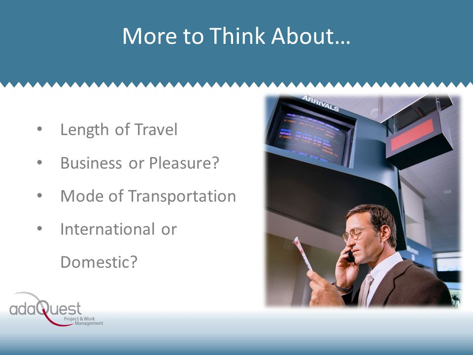 Company Overview More to Think About… Length of Travel Business or Pleasure? Mode of Transportation International or Domestic?
