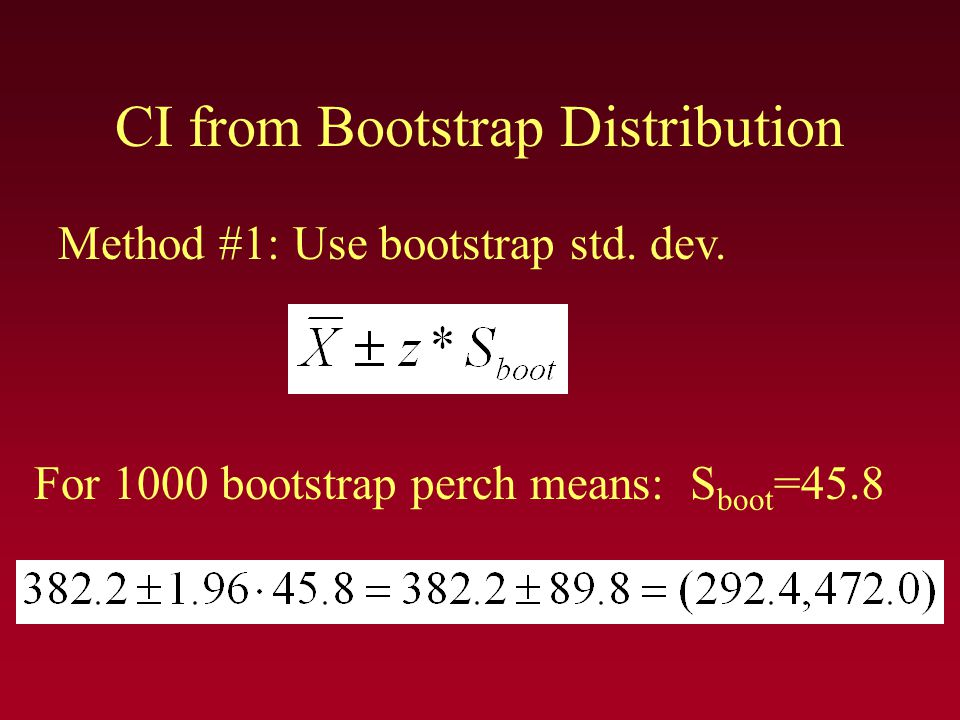 CI from Bootstrap Distribution Method #1: Use bootstrap std. dev. For 1000 bootstrap perch means: S boot =45.8