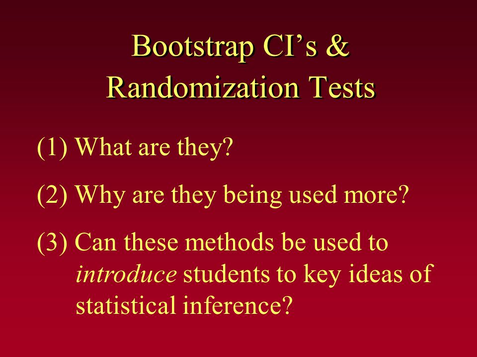 Bootstrap CI's & Randomization Tests (1) What are they? (2) Why are they being used more? (3) Can these methods be used to introduce students to key i