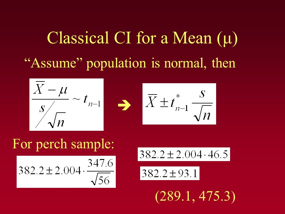 "Classical CI for a Mean (μ) ""Assume"" population is normal, then  (289.1, 475.3) For perch sample:"