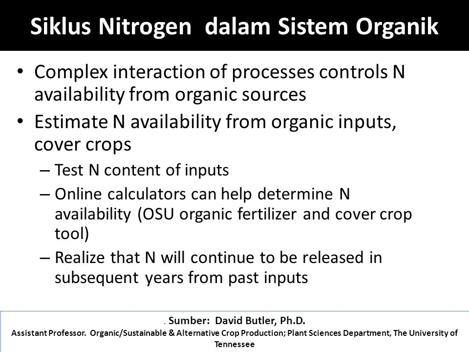 Siklus Nitrogen dalam Sistem Organik Complex interaction of processes controls N availability from organic sources Estimate N availability from organic inputs, cover crops – Test N content of inputs – Online calculators can help determine N availability (OSU organic fertilizer and cover crop tool) – Realize that N will continue to be released in subsequent years from past inputs.