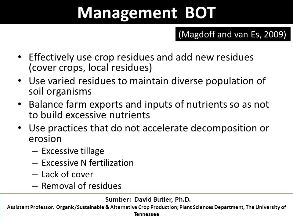Effectively use crop residues and add new residues (cover crops, local residues) Use varied residues to maintain diverse population of soil organisms Balance farm exports and inputs of nutrients so as not to build excessive nutrients Use practices that do not accelerate decomposition or erosion – Excessive tillage – Excessive N fertilization – Lack of cover – Removal of residues (Magdoff and van Es, 2009).