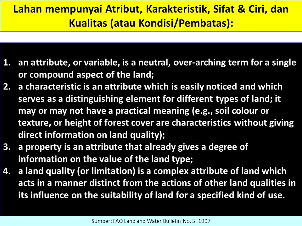 Lahan mempunyai Atribut, Karakteristik, Sifat & Ciri, dan Kualitas (atau Kondisi/Pembatas): 1.an attribute, or variable, is a neutral, over-arching term for a single or compound aspect of the land; 2.a characteristic is an attribute which is easily noticed and which serves as a distinguishing element for different types of land; it may or may not have a practical meaning (e.g., soil colour or texture, or height of forest cover are characteristics without giving direct information on land quality); 3.a property is an attribute that already gives a degree of information on the value of the land type; 4.a land quality (or limitation) is a complex attribute of land which acts in a manner distinct from the actions of other land qualities in its influence on the suitability of land for a specified kind of use.