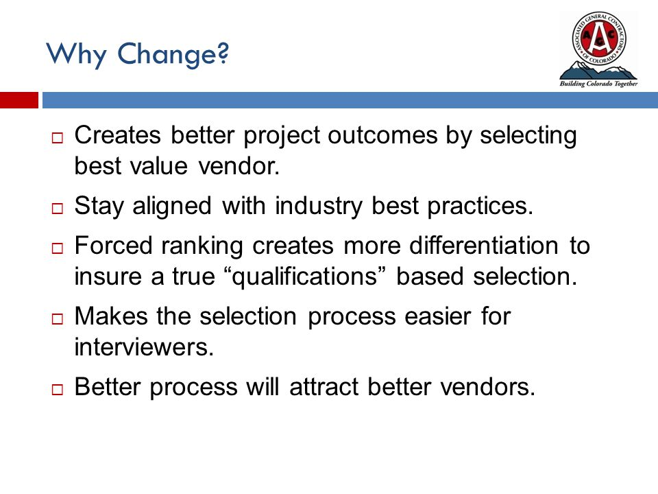 Why Change?  Creates better project outcomes by selecting best value vendor.  Stay aligned with industry best practices.  Forced ranking creates mo