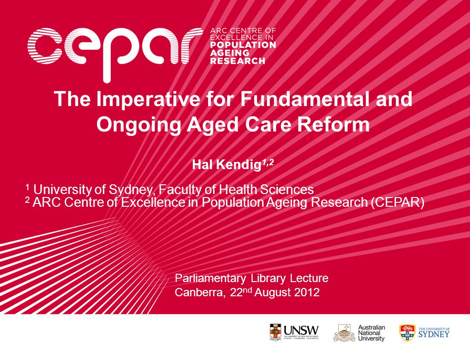 The Imperative for Fundamental and Ongoing Aged Care Reform Hal Kendig 1,2 1 University of Sydney, Faculty of Health Sciences 2 ARC Centre of Excellence in Population Ageing Research (CEPAR) Parliamentary Library Lecture Canberra, 22 nd August 2012