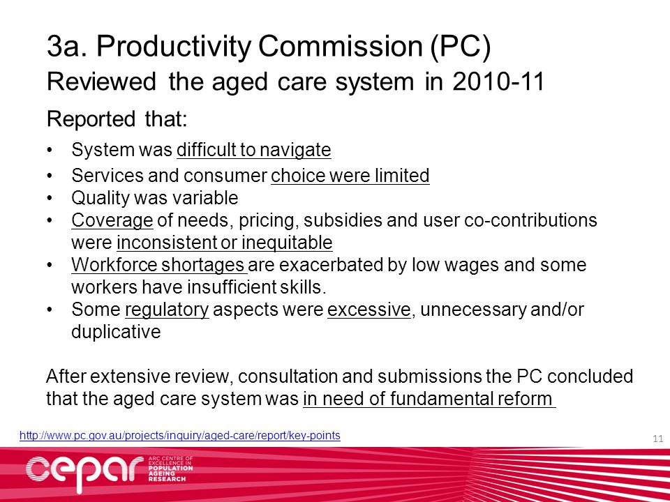 3a. Productivity Commission (PC) Reviewed the aged care system in 2010-11 Reported that: System was difficult to navigate Services and consumer choice
