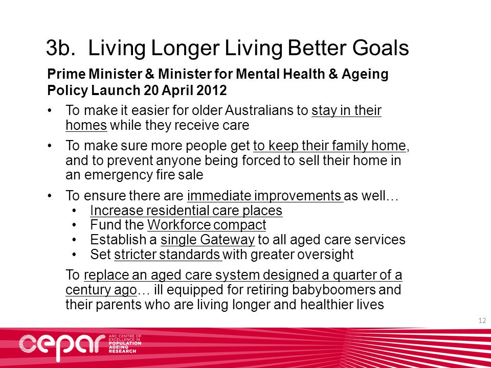 To make it easier for older Australians to stay in their homes while they receive care To make sure more people get to keep their family home, and to prevent anyone being forced to sell their home in an emergency fire sale To ensure there are immediate improvements as well… Increase residential care places Fund the Workforce compact Establish a single Gateway to all aged care services Set stricter standards with greater oversight To replace an aged care system designed a quarter of a century ago… ill equipped for retiring babyboomers and their parents who are living longer and healthier lives 3b.