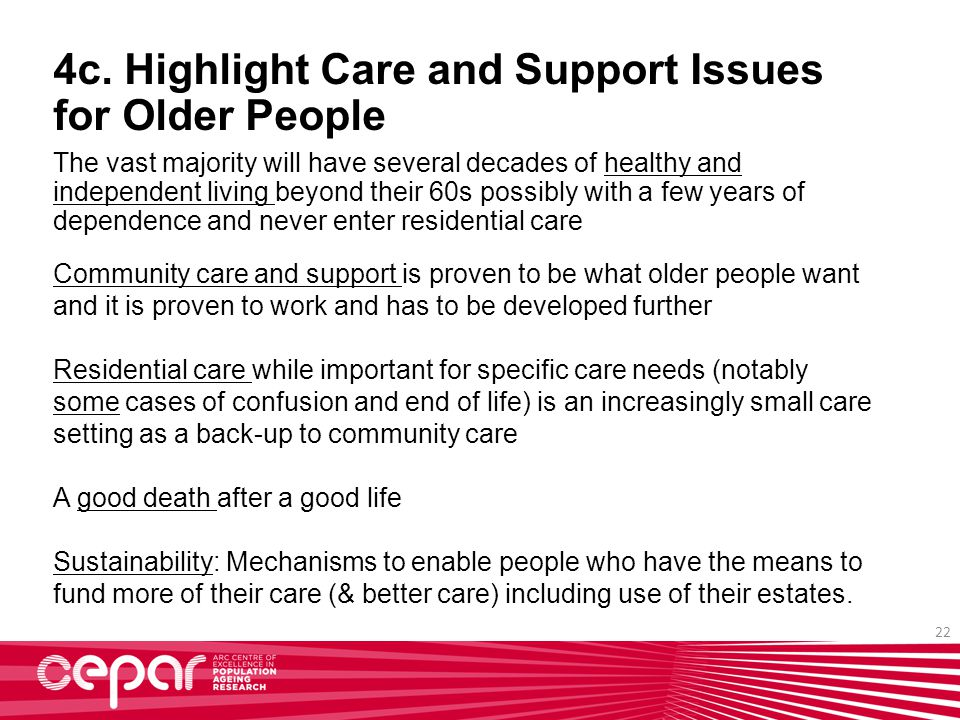22 4c. Highlight Care and Support Issues for Older People The vast majority will have several decades of healthy and independent living beyond their 6