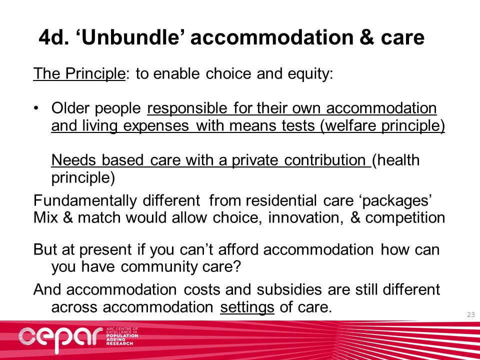23 4d. 'Unbundle' accommodation & care The Principle: to enable choice and equity: Older people responsible for their own accommodation and living exp