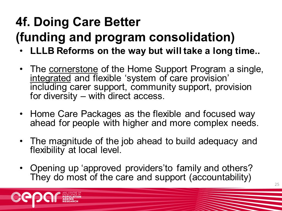 25 4f. Doing Care Better (funding and program consolidation) LLLB Reforms on the way but will take a long time.. The cornerstone of the Home Support P