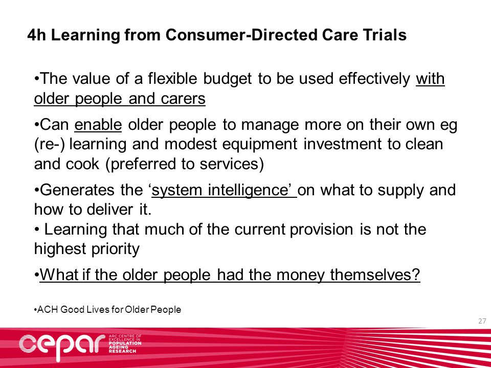 27 4h Learning from Consumer-Directed Care Trials The value of a flexible budget to be used effectively with older people and carers Can enable older people to manage more on their own eg (re-) learning and modest equipment investment to clean and cook (preferred to services) Generates the 'system intelligence' on what to supply and how to deliver it.
