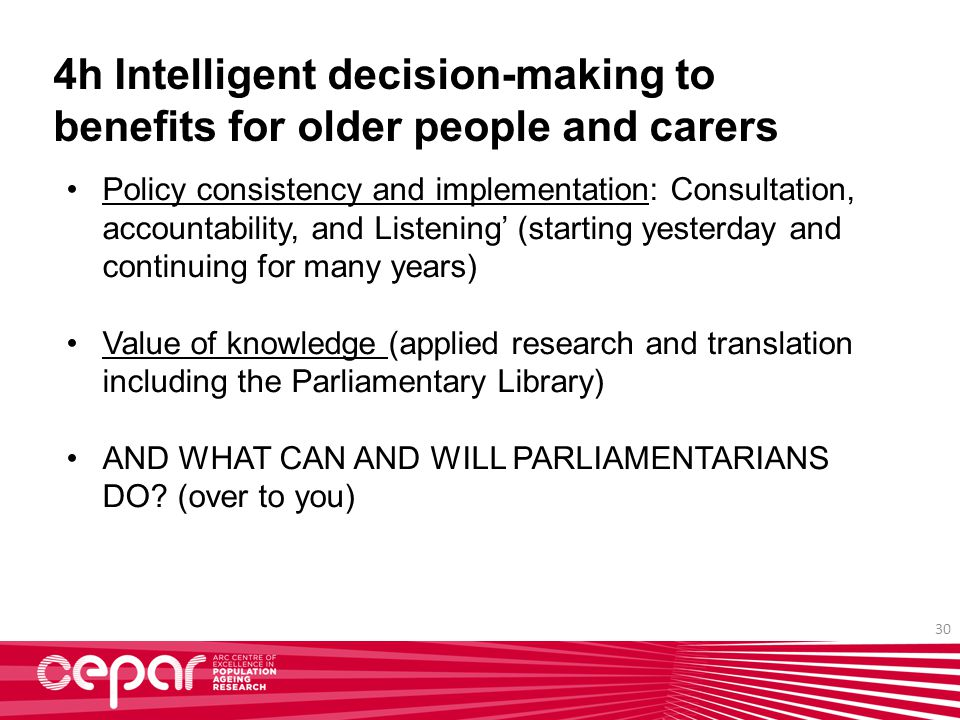 30 4h Intelligent decision-making to benefits for older people and carers Policy consistency and implementation: Consultation, accountability, and Listening' (starting yesterday and continuing for many years) Value of knowledge (applied research and translation including the Parliamentary Library) AND WHAT CAN AND WILL PARLIAMENTARIANS DO.