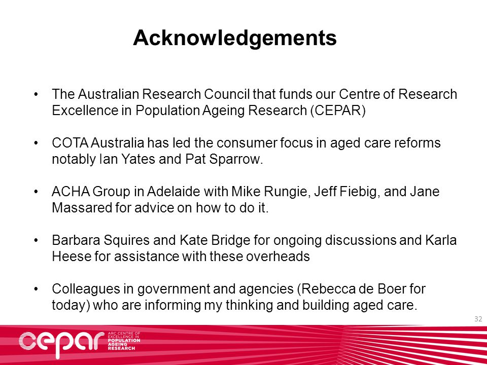 32 Acknowledgements The Australian Research Council that funds our Centre of Research Excellence in Population Ageing Research (CEPAR) COTA Australia has led the consumer focus in aged care reforms notably Ian Yates and Pat Sparrow.