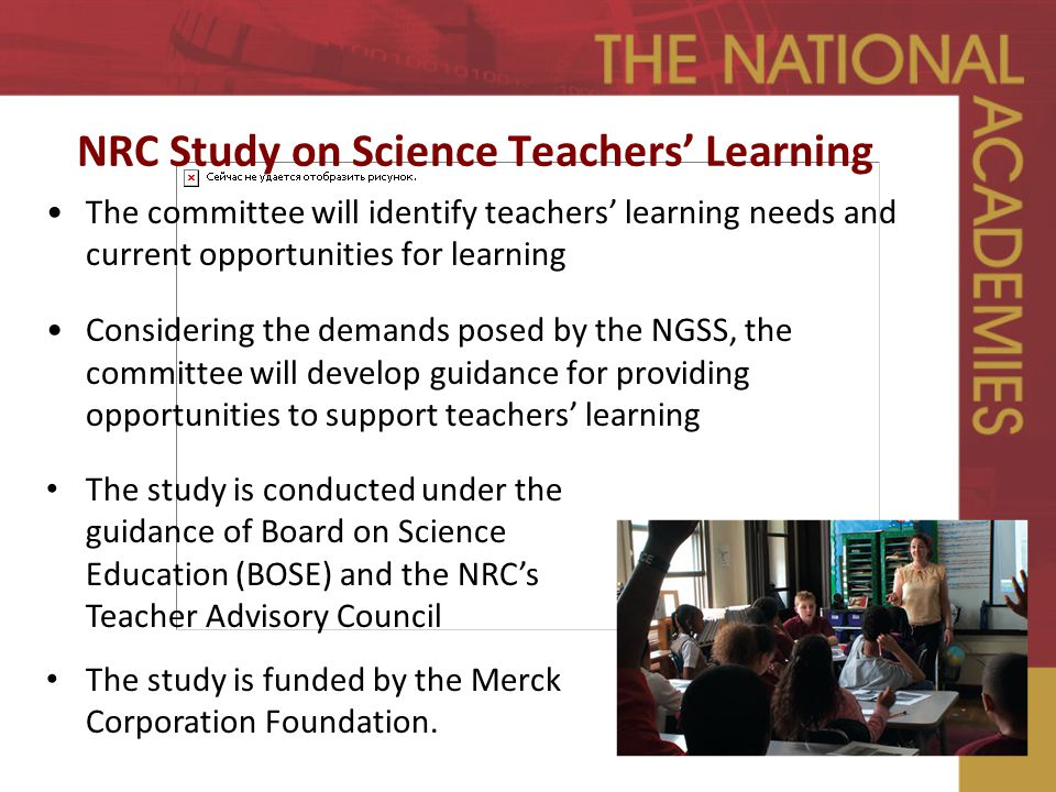NRC Study on Science Teachers' Learning The committee will identify teachers' learning needs and current opportunities for learning Considering the demands posed by the NGSS, the committee will develop guidance for providing opportunities to support teachers' learning The study is conducted under the guidance of Board on Science Education (BOSE) and the NRC's Teacher Advisory Council The study is funded by the Merck Corporation Foundation.