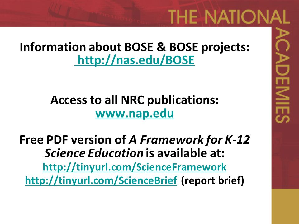 Information about BOSE & BOSE projects: http://nas.edu/BOSE Access to all NRC publications: www.nap.edu Free PDF version of A Framework for K-12 Science Education is available at: http://tinyurl.com/ScienceFramework http://tinyurl.com/ScienceBrief (report brief) http://nas.edu/BOSE www.nap.edu http://tinyurl.com/ScienceFramework http://tinyurl.com/ScienceBrief