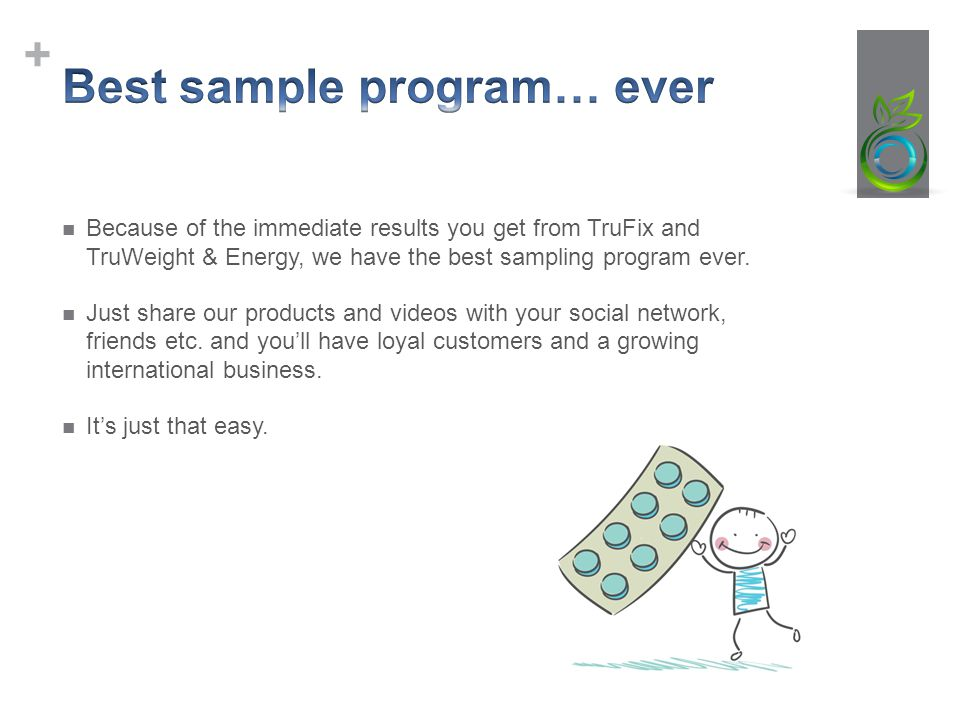 + Because of the immediate results you get from TruFix and TruWeight & Energy, we have the best sampling program ever.