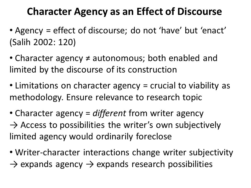 Character Agency as an Effect of Discourse Agency = effect of discourse; do not 'have' but 'enact' (Salih 2002: 120) Character agency ≠ autonomous; both enabled and limited by the discourse of its construction Limitations on character agency = crucial to viability as methodology.