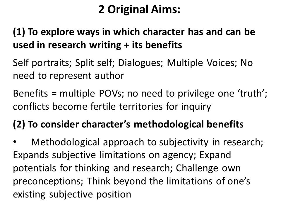 2 Original Aims: (1) To explore ways in which character has and can be used in research writing + its benefits Self portraits; Split self; Dialogues; Multiple Voices; No need to represent author Benefits = multiple POVs; no need to privilege one 'truth'; conflicts become fertile territories for inquiry (2) To consider character's methodological benefits Methodological approach to subjectivity in research; Expands subjective limitations on agency; Expand potentials for thinking and research; Challenge own preconceptions; Think beyond the limitations of one's existing subjective position