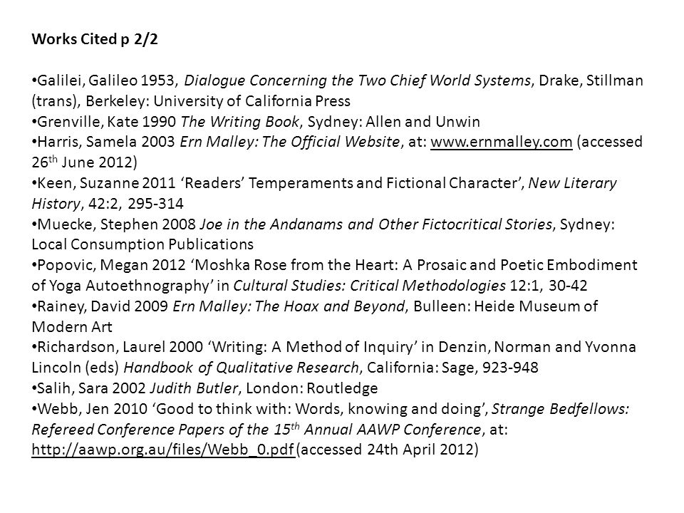 Works Cited p 2/2 Galilei, Galileo 1953, Dialogue Concerning the Two Chief World Systems, Drake, Stillman (trans), Berkeley: University of California Press Grenville, Kate 1990 The Writing Book, Sydney: Allen and Unwin Harris, Samela 2003 Ern Malley: The Official Website, at: www.ernmalley.com (accessed 26 th June 2012) Keen, Suzanne 2011 'Readers' Temperaments and Fictional Character', New Literary History, 42:2, 295-314 Muecke, Stephen 2008 Joe in the Andanams and Other Fictocritical Stories, Sydney: Local Consumption Publications Popovic, Megan 2012 'Moshka Rose from the Heart: A Prosaic and Poetic Embodiment of Yoga Autoethnography' in Cultural Studies: Critical Methodologies 12:1, 30-42 Rainey, David 2009 Ern Malley: The Hoax and Beyond, Bulleen: Heide Museum of Modern Art Richardson, Laurel 2000 'Writing: A Method of Inquiry' in Denzin, Norman and Yvonna Lincoln (eds) Handbook of Qualitative Research, California: Sage, 923-948 Salih, Sara 2002 Judith Butler, London: Routledge Webb, Jen 2010 'Good to think with: Words, knowing and doing', Strange Bedfellows: Refereed Conference Papers of the 15 th Annual AAWP Conference, at: http://aawp.org.au/files/Webb_0.pdf (accessed 24th April 2012)