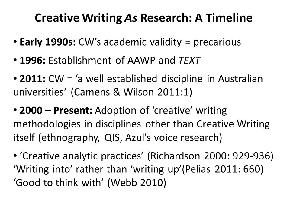 Creative Writing As Research: A Timeline Early 1990s: CW's academic validity = precarious 1996: Establishment of AAWP and TEXT 2011: CW = 'a well established discipline in Australian universities' (Camens & Wilson 2011:1) 2000 – Present: Adoption of 'creative' writing methodologies in disciplines other than Creative Writing itself (ethnography, QIS, Azul's voice research) 'Creative analytic practices' (Richardson 2000: 929-936) 'Writing into' rather than 'writing up'(Pelias 2011: 660) 'Good to think with' (Webb 2010)